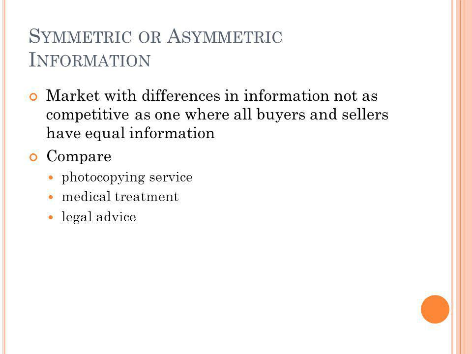 S YMMETRIC OR A SYMMETRIC I NFORMATION Market with differences in information not as competitive as one where all buyers and sellers have equal information Compare photocopying service medical treatment legal advice