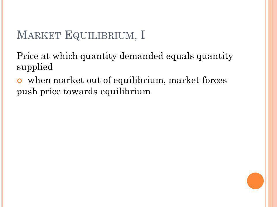 M ARKET E QUILIBRIUM, I Price at which quantity demanded equals quantity supplied when market out of equilibrium, market forces push price towards equ