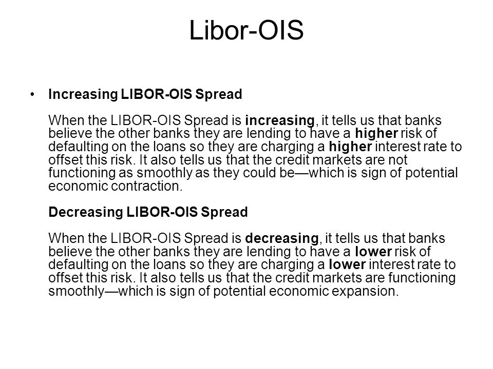 Libor-OIS Increasing LIBOR-OIS Spread When the LIBOR-OIS Spread is increasing, it tells us that banks believe the other banks they are lending to have a higher risk of defaulting on the loans so they are charging a higher interest rate to offset this risk.