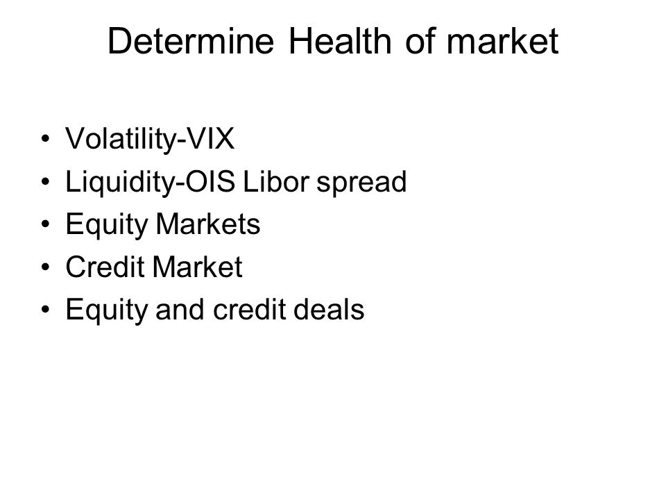 Determine Health of market Volatility-VIX Liquidity-OIS Libor spread Equity Markets Credit Market Equity and credit deals