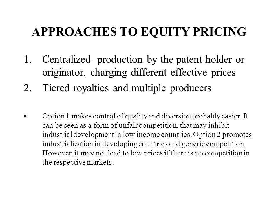 APPROACHES TO EQUITY PRICING 1.Centralized production by the patent holder or originator, charging different effective prices 2.Tiered royalties and multiple producers Option 1 makes control of quality and diversion probably easier.