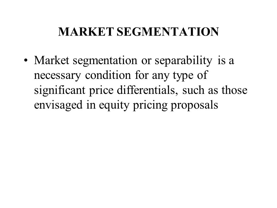 MARKET SEGMENTATION Market segmentation or separability is a necessary condition for any type of significant price differentials, such as those envisaged in equity pricing proposals
