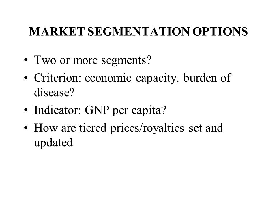 MARKET SEGMENTATION OPTIONS Two or more segments. Criterion: economic capacity, burden of disease.
