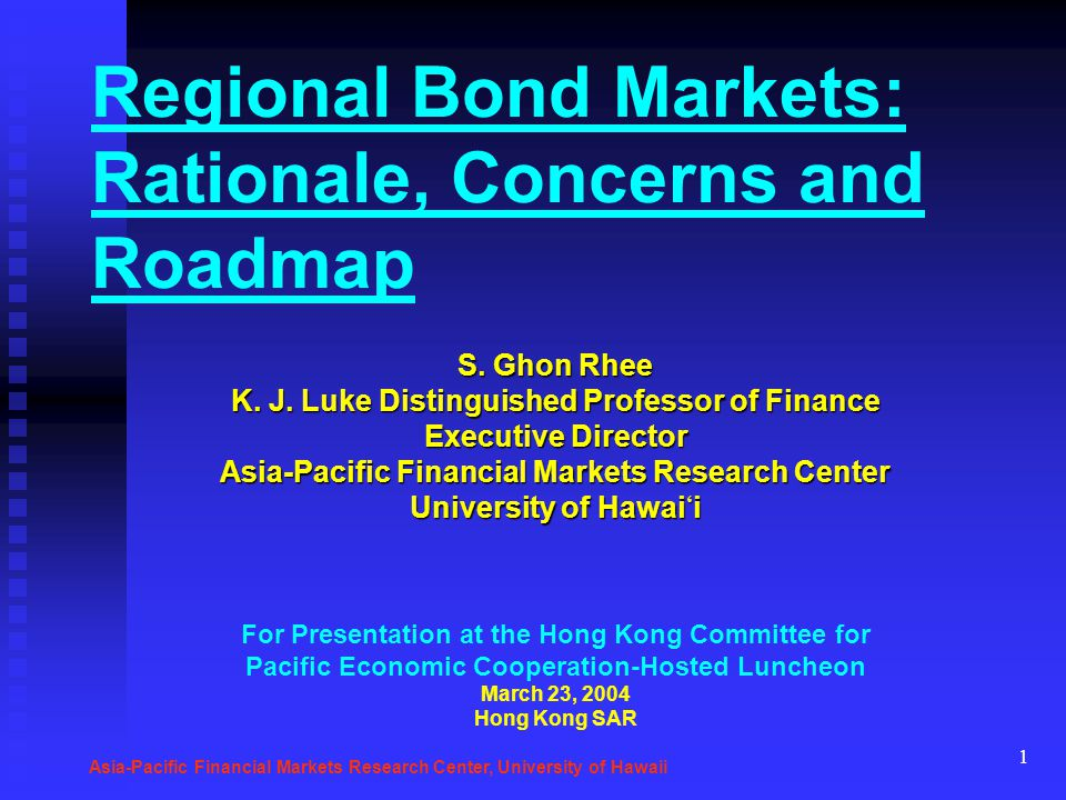 1 Regional Bond Markets: Rationale, Concerns and Roadmap S. Ghon Rhee K. J. Luke Distinguished Professor of Finance Executive Director Asia-Pacific Fi
