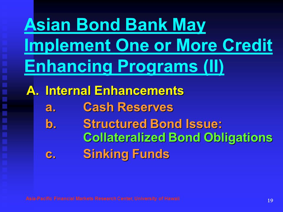 19 Asian Bond Bank May Implement One or More Credit Enhancing Programs (II) A.Internal Enhancements a.Cash Reserves b.Structured Bond Issue: Collatera