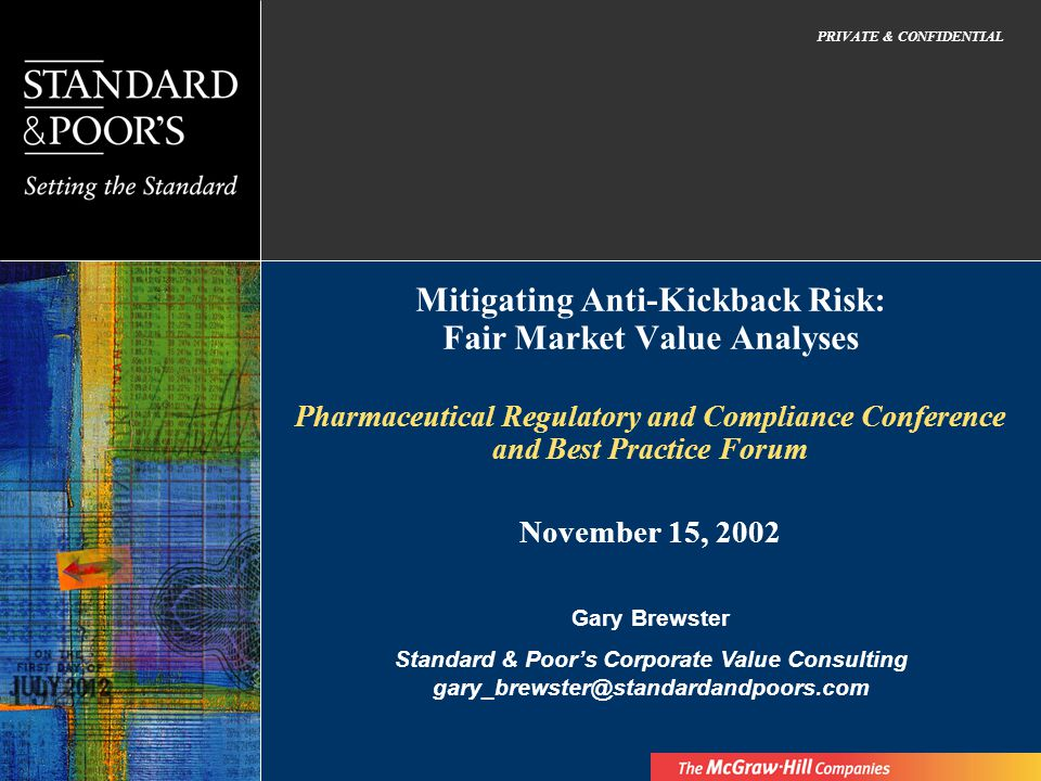 Mitigating Anti-Kickback Risk: Fair Market Value Analyses Pharmaceutical Regulatory and Compliance Conference and Best Practice Forum PRIVATE & CONFIDENTIAL Gary Brewster Standard & Poors Corporate Value Consulting gary_brewster@standardandpoors.com November 15, 2002