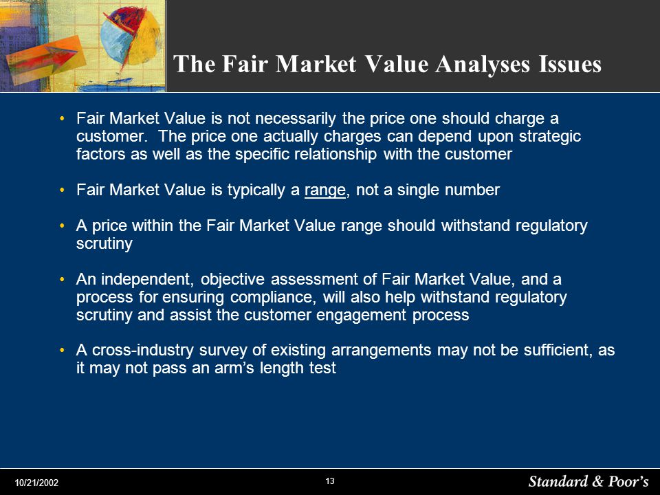 13 10/21/2002 The Fair Market Value Analyses Issues Fair Market Value is not necessarily the price one should charge a customer. The price one actuall