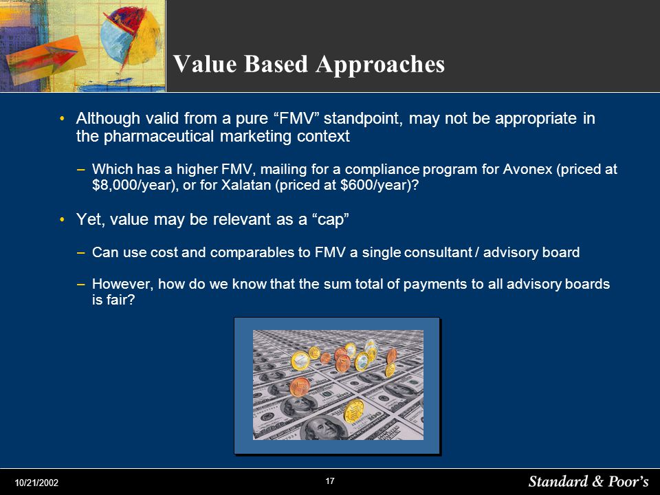 17 10/21/2002 Value Based Approaches Although valid from a pure FMV standpoint, may not be appropriate in the pharmaceutical marketing context –Which
