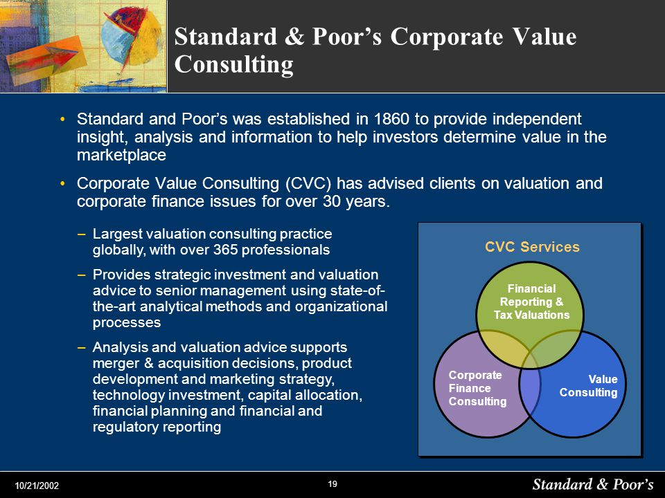 19 10/21/2002 Standard & Poors Corporate Value Consulting Standard and Poors was established in 1860 to provide independent insight, analysis and information to help investors determine value in the marketplace Corporate Value Consulting (CVC) has advised clients on valuation and corporate finance issues for over 30 years.