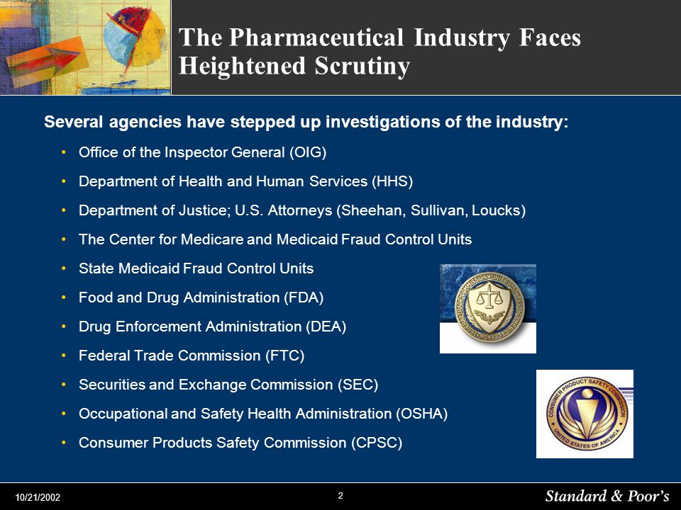 2 10/21/2002 The Pharmaceutical Industry Faces Heightened Scrutiny Several agencies have stepped up investigations of the industry: Office of the Inspector General (OIG) Department of Health and Human Services (HHS) Department of Justice; U.S.