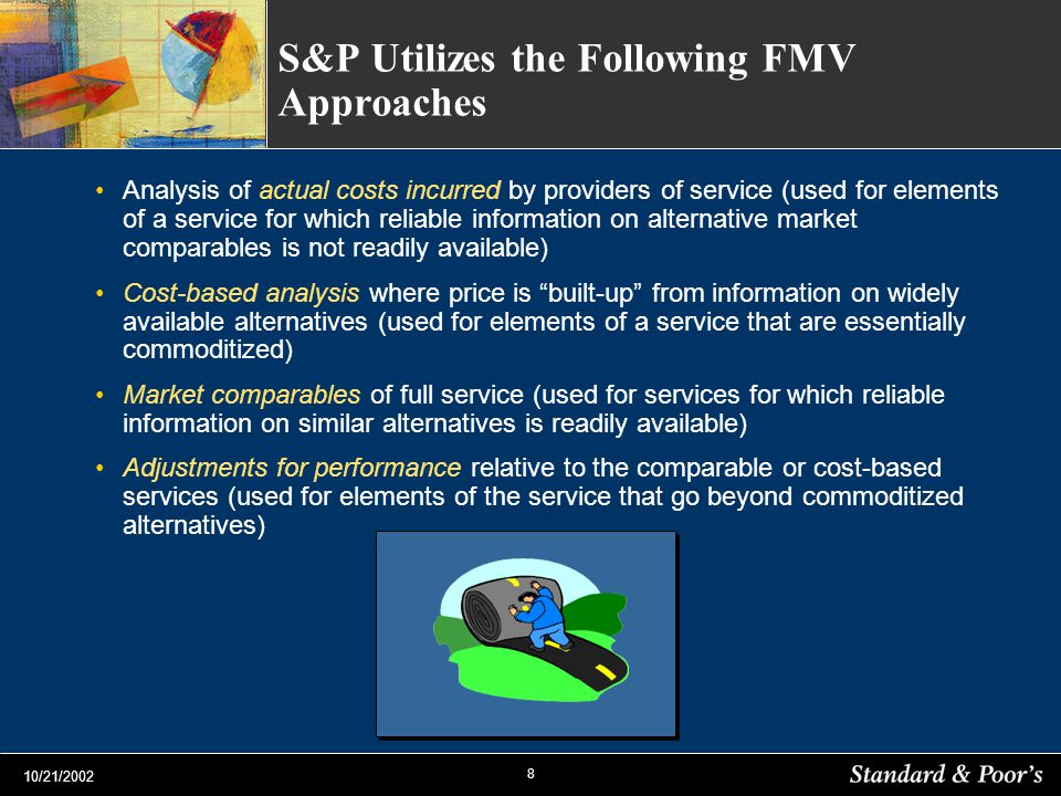 8 10/21/2002 S&P Utilizes the Following FMV Approaches Analysis of actual costs incurred by providers of service (used for elements of a service for which reliable information on alternative market comparables is not readily available) Cost-based analysis where price is built-up from information on widely available alternatives (used for elements of a service that are essentially commoditized) Market comparables of full service (used for services for which reliable information on similar alternatives is readily available) Adjustments for performance relative to the comparable or cost-based services (used for elements of the service that go beyond commoditized alternatives)