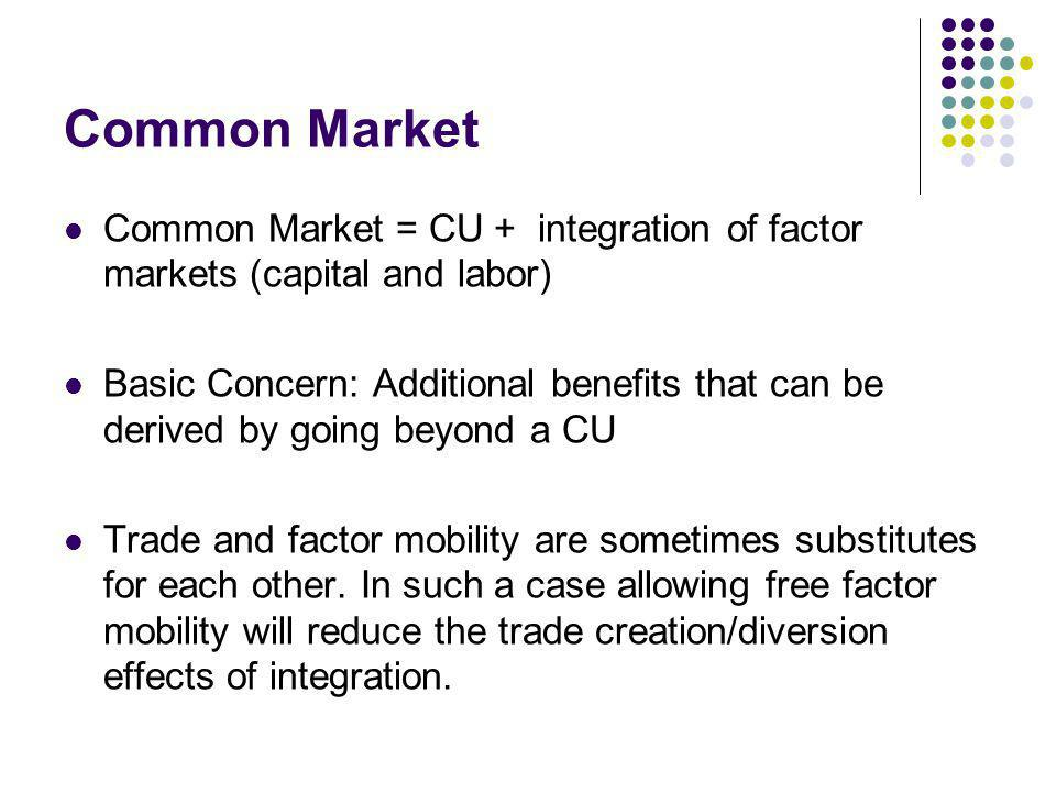 Common Market Common Market = CU + integration of factor markets (capital and labor) Basic Concern: Additional benefits that can be derived by going b