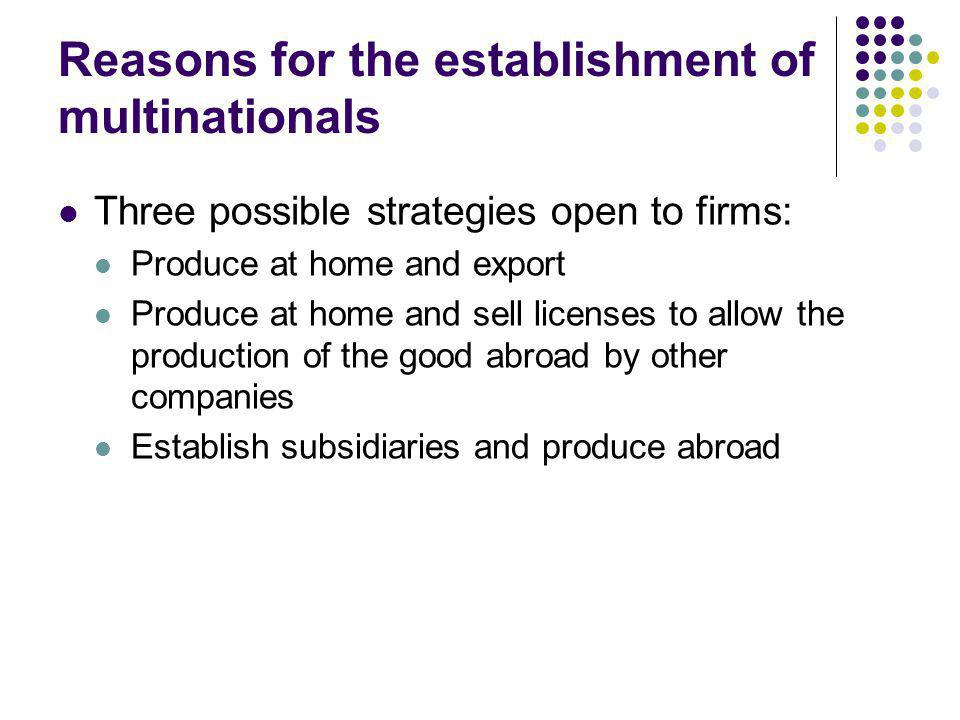 Reasons for the establishment of multinationals Three possible strategies open to firms: Produce at home and export Produce at home and sell licenses