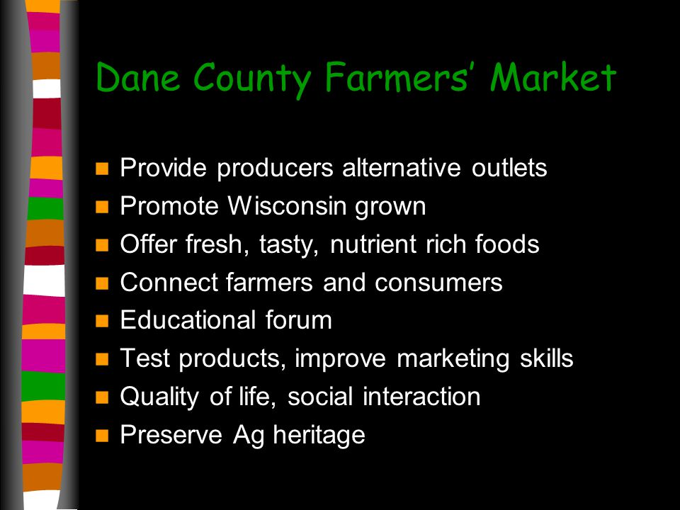 Dane County Farmers Market Provide producers alternative outlets Promote Wisconsin grown Offer fresh, tasty, nutrient rich foods Connect farmers and consumers Educational forum Test products, improve marketing skills Quality of life, social interaction Preserve Ag heritage
