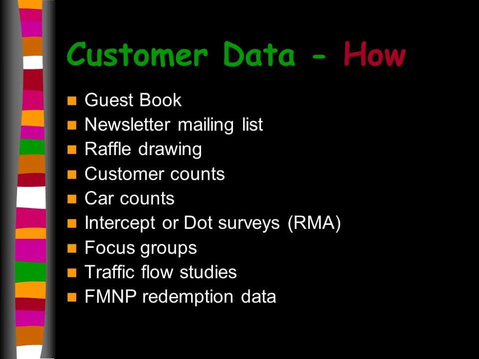 Customer Data - How Guest Book Newsletter mailing list Raffle drawing Customer counts Car counts Intercept or Dot surveys (RMA) Focus groups Traffic flow studies FMNP redemption data