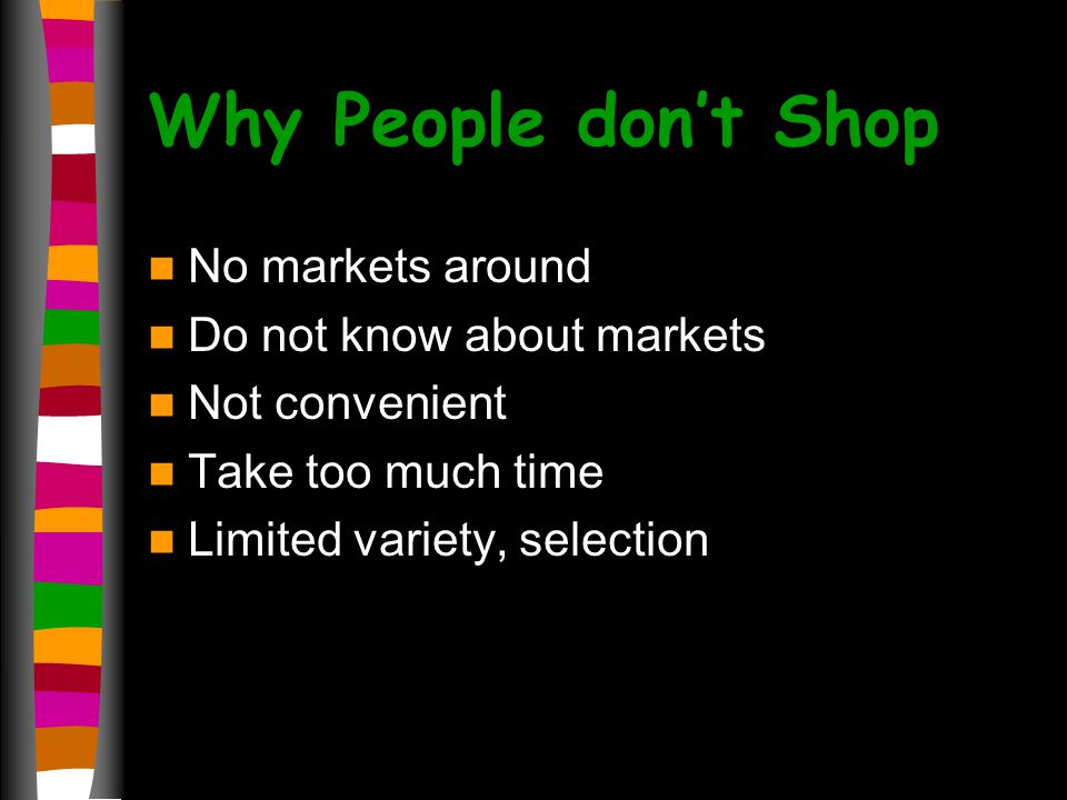 Why People dont Shop No markets around Do not know about markets Not convenient Take too much time Limited variety, selection