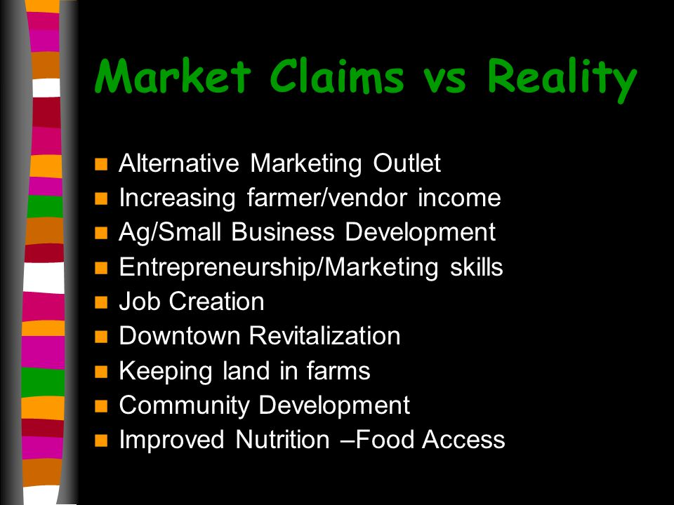 Market Claims vs Reality Alternative Marketing Outlet Increasing farmer/vendor income Ag/Small Business Development Entrepreneurship/Marketing skills Job Creation Downtown Revitalization Keeping land in farms Community Development Improved Nutrition –Food Access