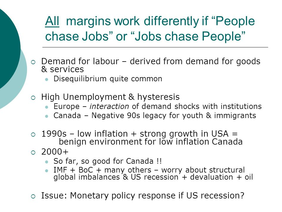 All margins work differently if People chase Jobs or Jobs chase People Demand for labour – derived from demand for goods & services Disequilibrium quite common High Unemployment & hysteresis Europe – interaction of demand shocks with institutions Canada – Negative 90s legacy for youth & immigrants 1990s – low inflation + strong growth in USA = benign environment for low inflation Canada 2000+ So far, so good for Canada !.