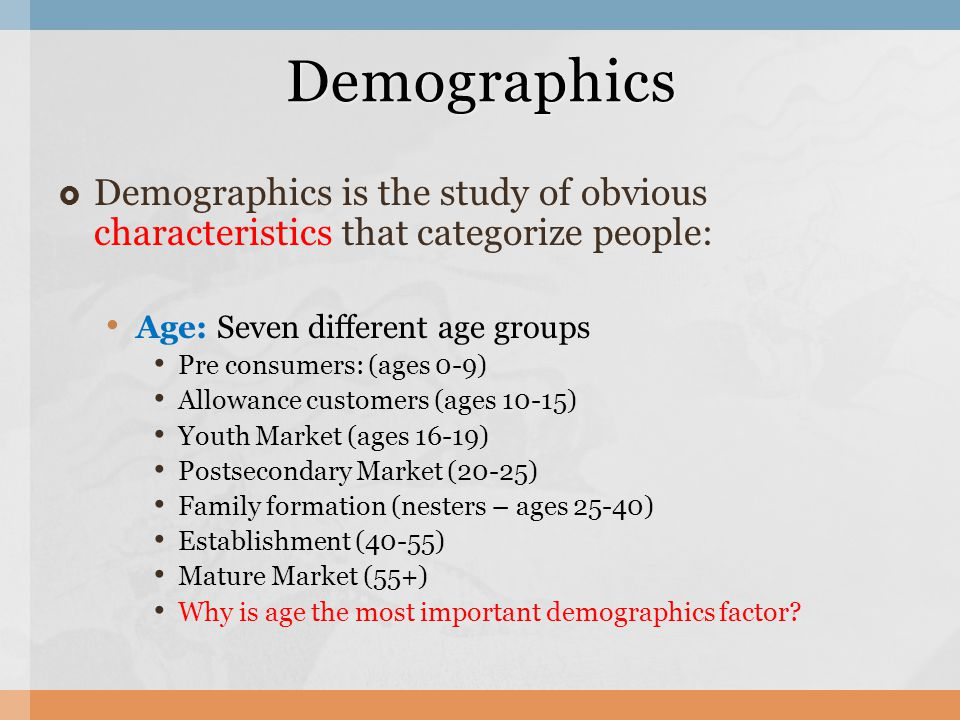 Demographics is the study of obvious characteristics that categorize people: Age: Seven different age groups Pre consumers: (ages 0-9) Allowance custo