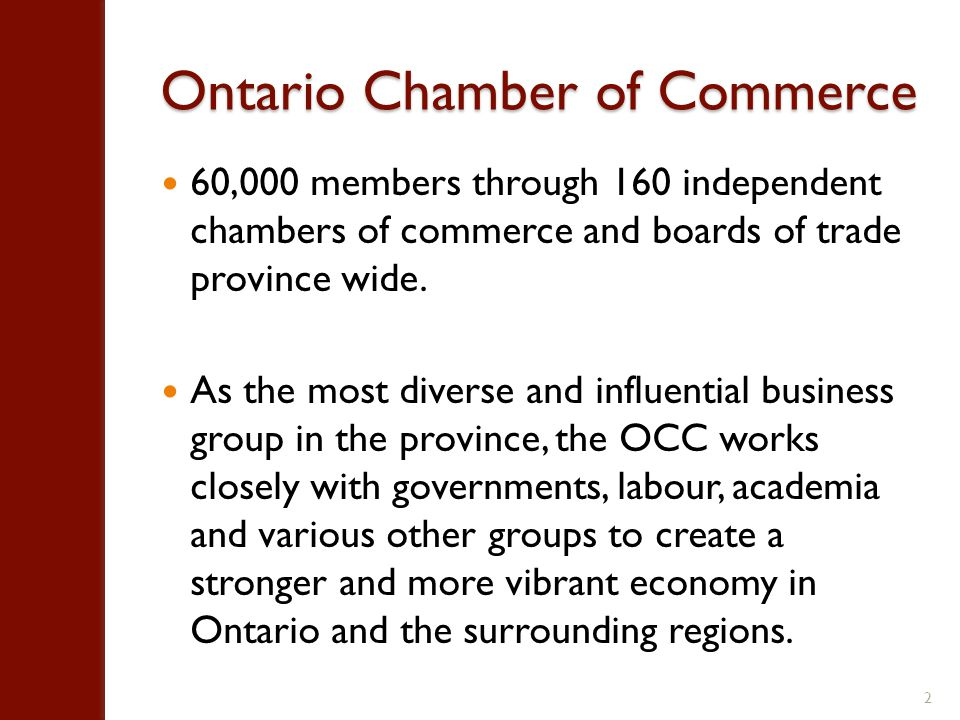 Ontario Chamber of Commerce 60,000 members through 160 independent chambers of commerce and boards of trade province wide.
