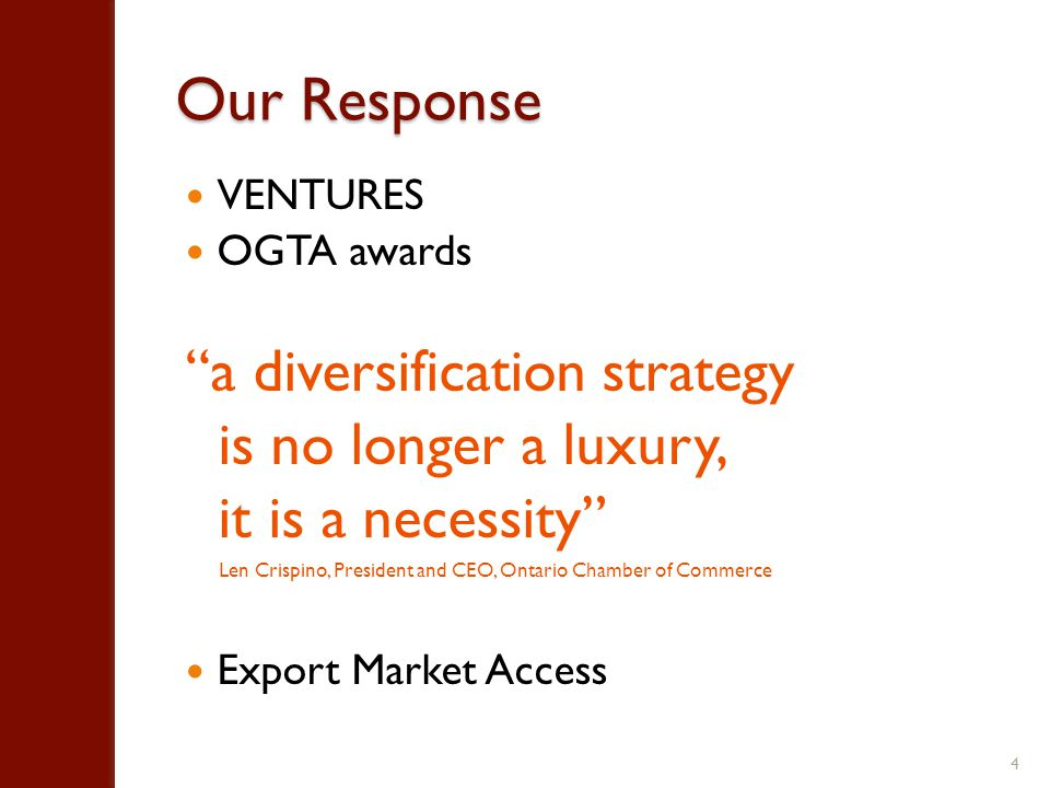 Our Response VENTURES OGTA awards a diversification strategy is no longer a luxury, it is a necessity Len Crispino, President and CEO, Ontario Chamber of Commerce Export Market Access 4