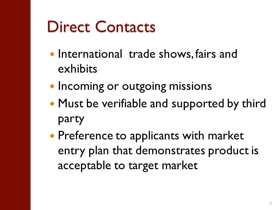 Direct Contacts International trade shows, fairs and exhibits Incoming or outgoing missions Must be verifiable and supported by third party Preference to applicants with market entry plan that demonstrates product is acceptable to target market 9