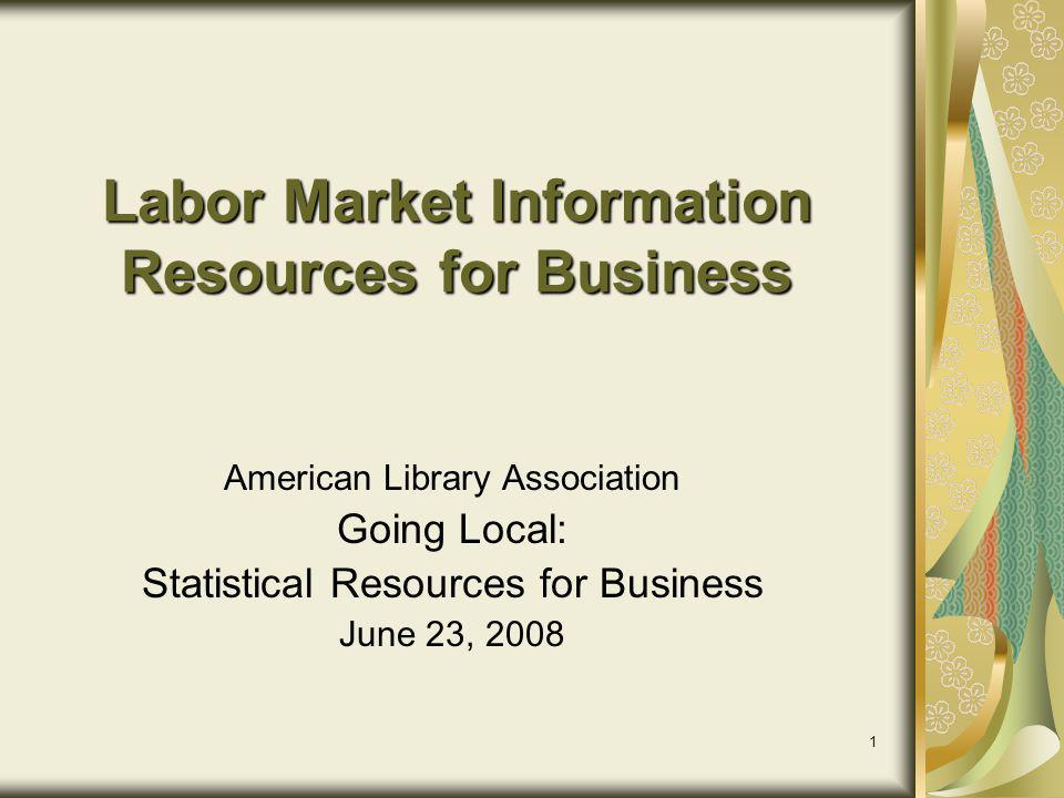 1 Labor Market Information Resources for Business American Library Association Going Local: Statistical Resources for Business June 23, 2008
