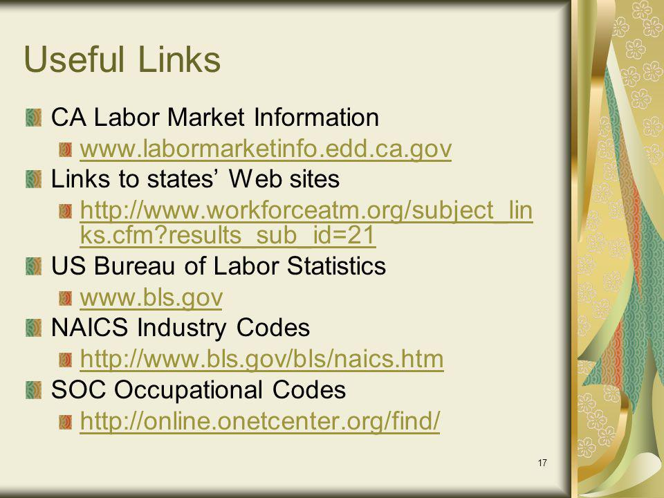 17 Useful Links CA Labor Market Information www.labormarketinfo.edd.ca.gov Links to states Web sites http://www.workforceatm.org/subject_lin ks.cfm results_sub_id=21 US Bureau of Labor Statistics www.bls.gov NAICS Industry Codes http://www.bls.gov/bls/naics.htm SOC Occupational Codes http://online.onetcenter.org/find/