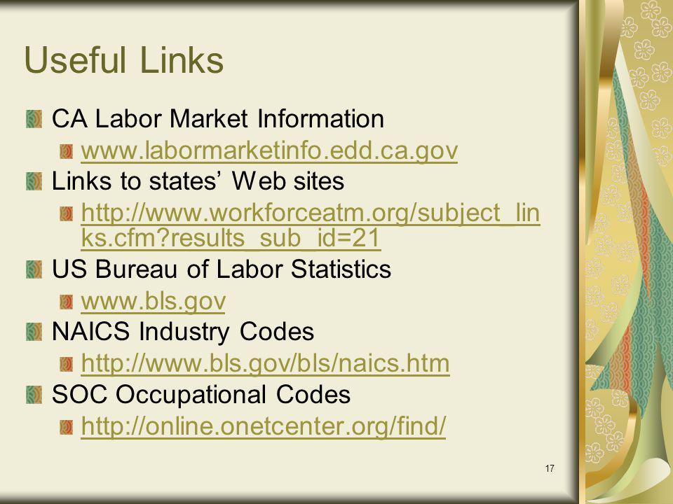 17 Useful Links CA Labor Market Information www.labormarketinfo.edd.ca.gov Links to states Web sites http://www.workforceatm.org/subject_lin ks.cfm?results_sub_id=21 US Bureau of Labor Statistics www.bls.gov NAICS Industry Codes http://www.bls.gov/bls/naics.htm SOC Occupational Codes http://online.onetcenter.org/find/
