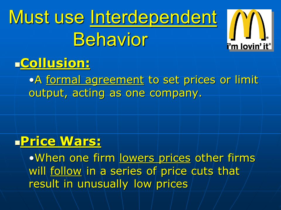 Must use Interdependent Behavior Must use Interdependent Behavior Collusion: Collusion: A formal agreement to set prices or limit output, acting as on