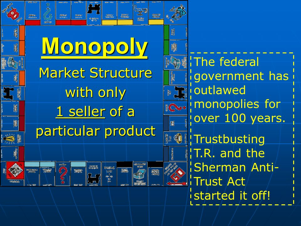 Monopoly Market Structure with only 1 seller of a particular product The federal government has outlawed monopolies for over 100 years. Trustbusting T