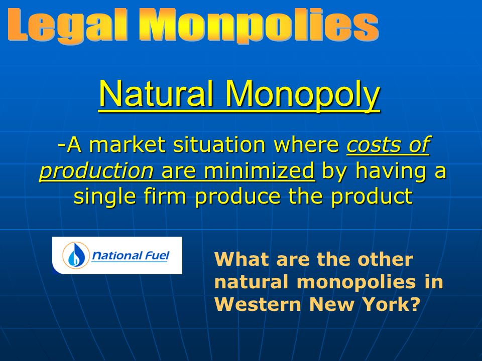 Natural Monopoly -A market situation where costs of production are minimized by having a single firm produce the product What are the other natural mo
