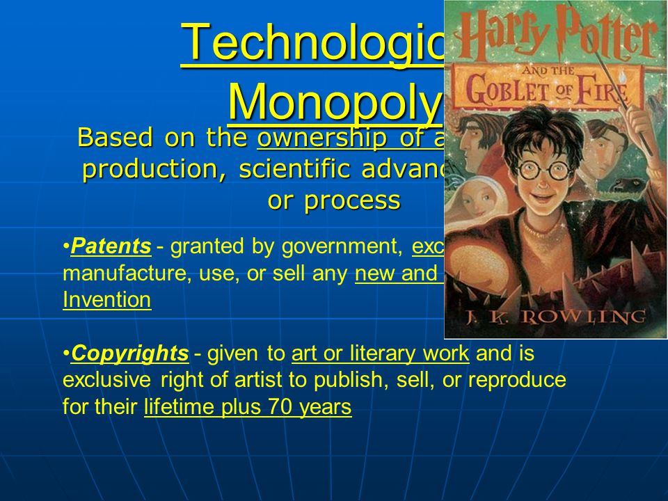 Technological Monopoly Based on the ownership of a method of production, scientific advance, method or process Patents - granted by government, exclus