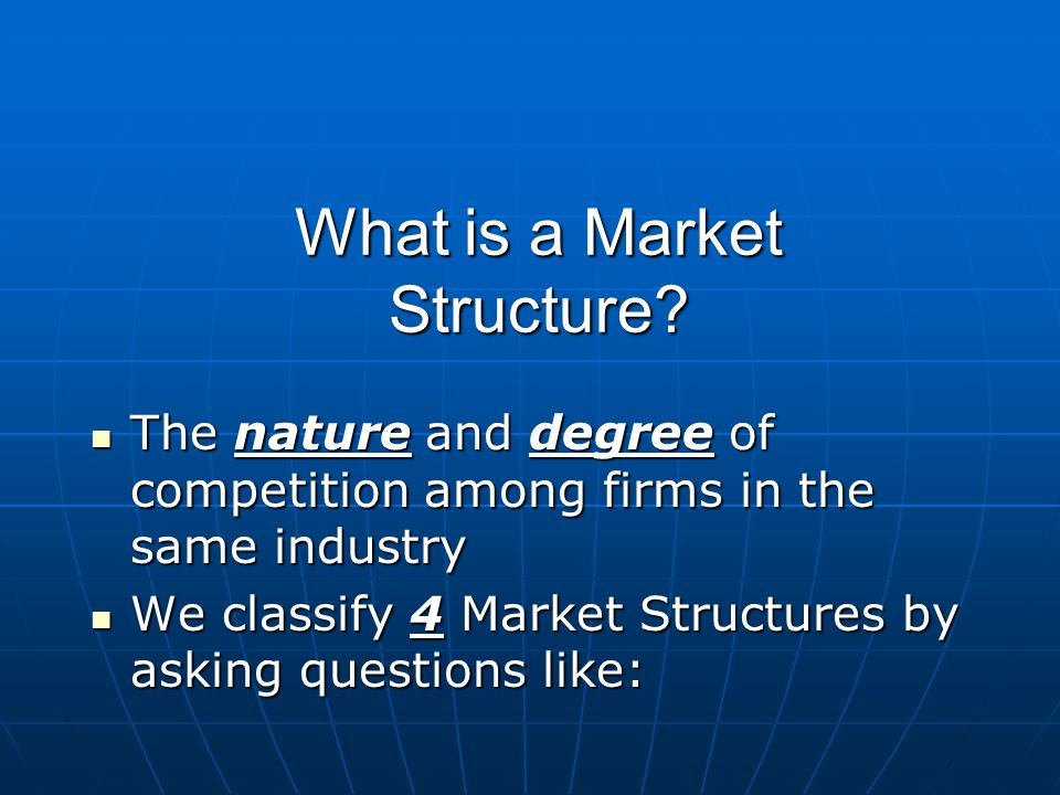 What is a Market Structure? The nature and degree of competition among firms in the same industry The nature and degree of competition among firms in
