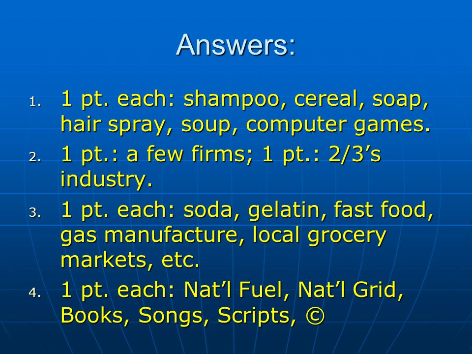Answers: 1. 1 pt. each: shampoo, cereal, soap, hair spray, soup, computer games. 2. 1 pt.: a few firms; 1 pt.: 2/3s industry. 3. 1 pt. each: soda, gel