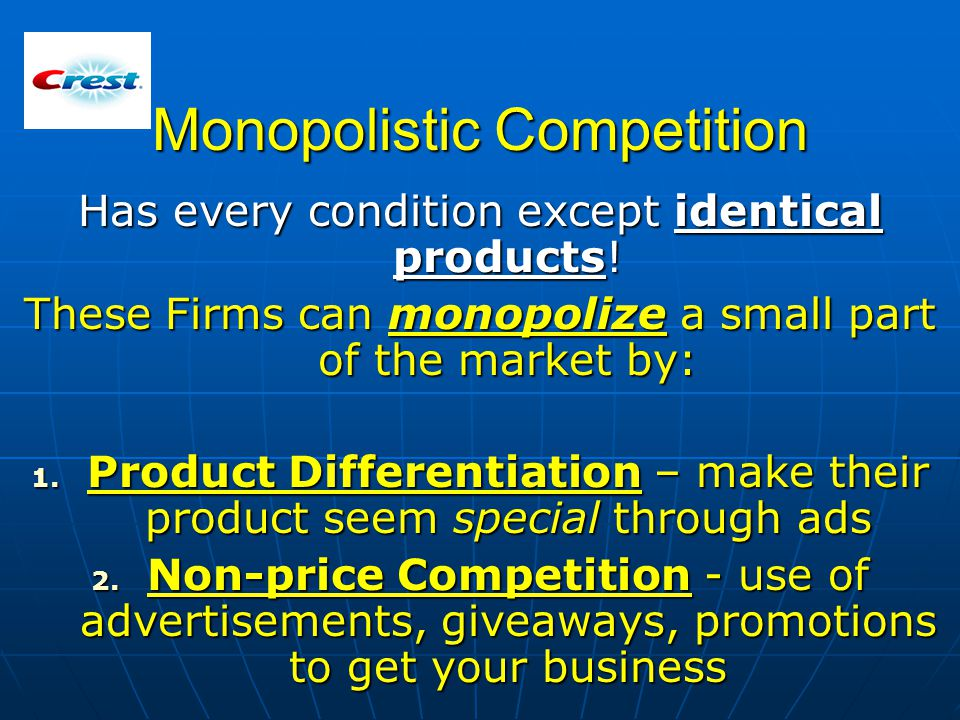 Monopolistic Competition Has every condition except identical products! These Firms can monopolize a small part of the market by: 1. Product Different