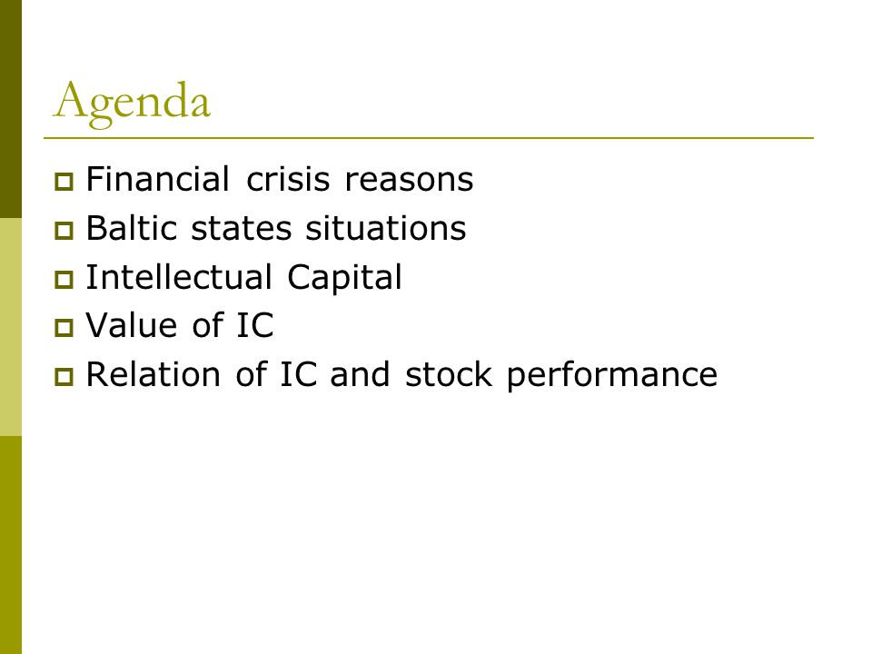 Agenda Financial crisis reasons Baltic states situations Intellectual Capital Value of IC Relation of IC and stock performance