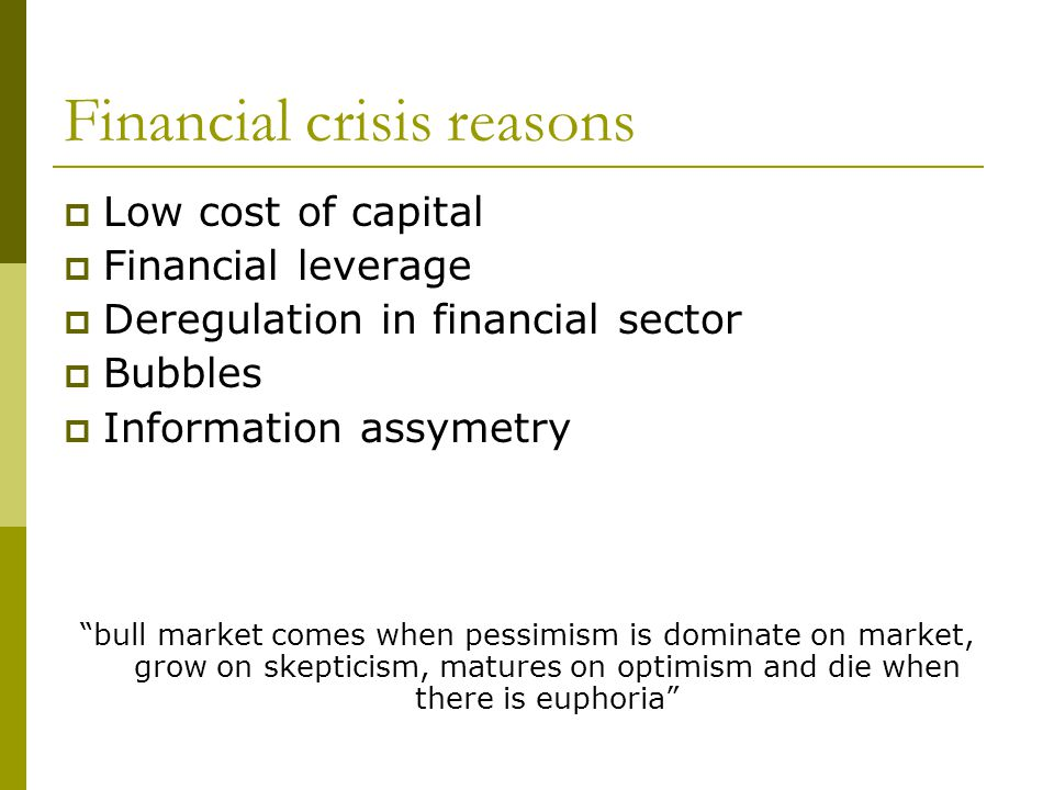 Financial crisis reasons Low cost of capital Financial leverage Deregulation in financial sector Bubbles Information assymetry bull market comes when