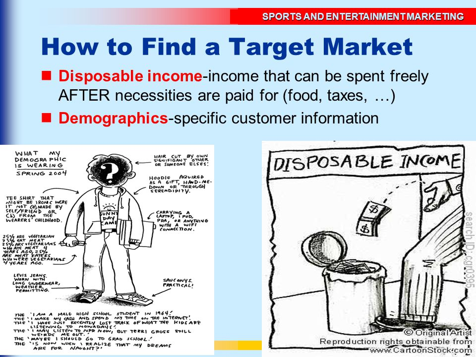 © SOUTH-WESTERN/THOMSON SPORTS AND ENTERTAINMENT MARKETING UNIT 4SLIDE 7 How to Find a Target Market Disposable income-income that can be spent freely