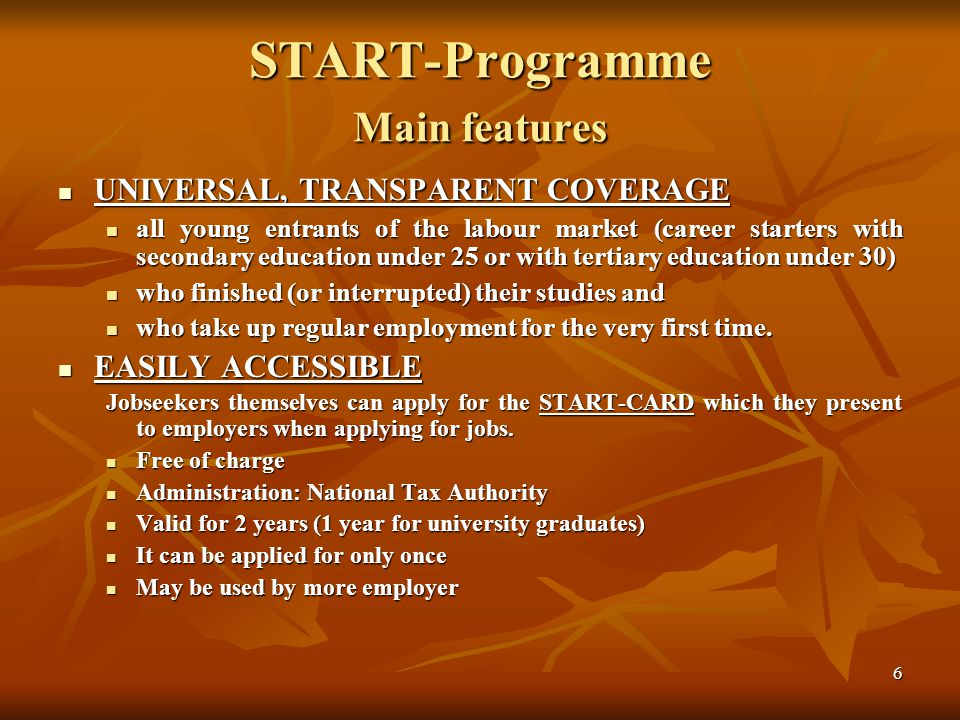 6 START-Programme Main features UNIVERSAL, TRANSPARENT COVERAGE UNIVERSAL, TRANSPARENT COVERAGE all young entrants of the labour market (career starters with secondary education under 25 or with tertiary education under 30) all young entrants of the labour market (career starters with secondary education under 25 or with tertiary education under 30) who finished (or interrupted) their studies and who finished (or interrupted) their studies and who take up regular employment for the very first time.