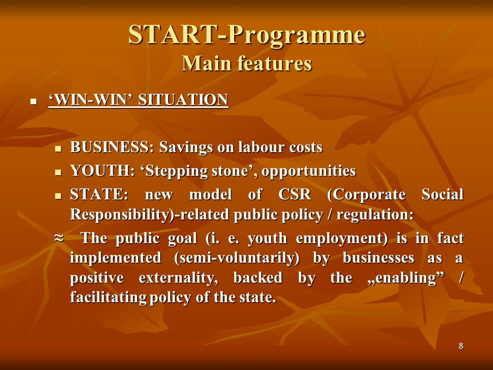 8 START-Programme Main features WIN-WIN SITUATION WIN-WIN SITUATION BUSINESS: Savings on labour costs BUSINESS: Savings on labour costs YOUTH: Stepping stone, opportunities YOUTH: Stepping stone, opportunities STATE: new model of CSR (Corporate Social Responsibility)-related public policy / regulation: STATE: new model of CSR (Corporate Social Responsibility)-related public policy / regulation: The public goal (i.