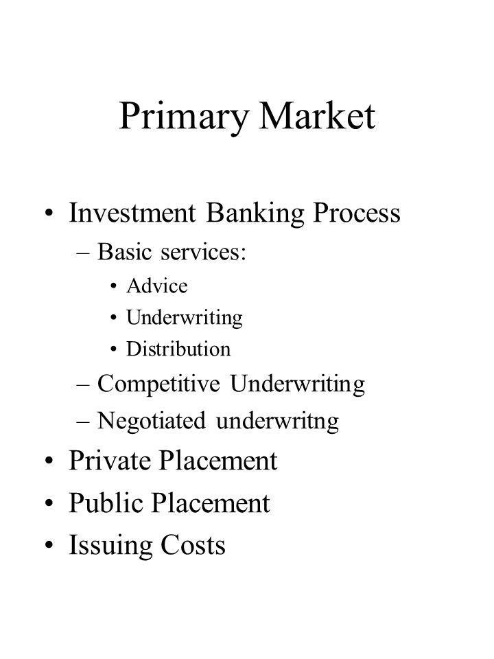 Primary Market Investment Banking Process –Basic services: Advice Underwriting Distribution –Competitive Underwriting –Negotiated underwritng Private Placement Public Placement Issuing Costs
