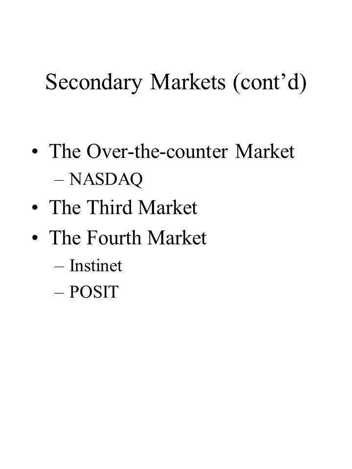 Secondary Markets (contd) The Over-the-counter Market –NASDAQ The Third Market The Fourth Market –Instinet –POSIT