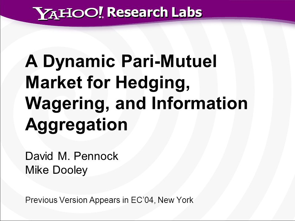 Research Labs A Dynamic Pari-Mutuel Market for Hedging, Wagering, and Information Aggregation David M. Pennock Mike Dooley Previous Version Appears in