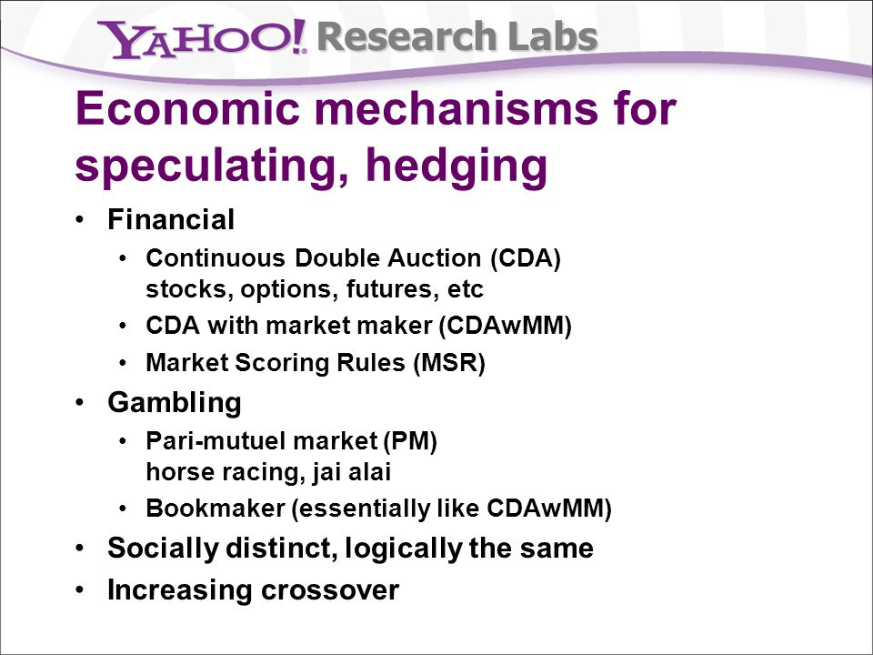 Research Labs Economic mechanisms for speculating, hedging Financial Continuous Double Auction (CDA) stocks, options, futures, etc CDA with market maker (CDAwMM) Market Scoring Rules (MSR) Gambling Pari-mutuel market (PM) horse racing, jai alai Bookmaker (essentially like CDAwMM) Socially distinct, logically the same Increasing crossover