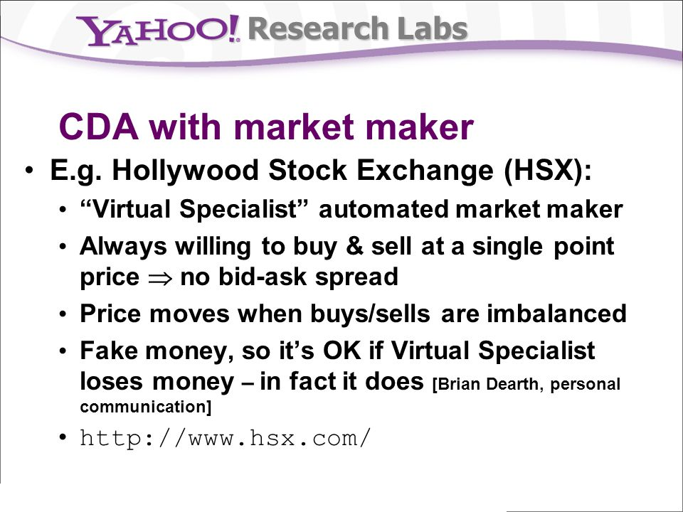 Research Labs CDA with market maker E.g. Hollywood Stock Exchange (HSX): Virtual Specialist automated market maker Always willing to buy & sell at a s