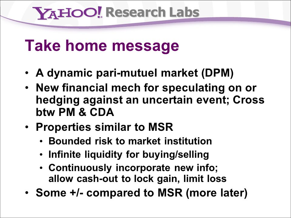 Research Labs Pros & cons of DPMs generally Pros No risk to mechanism Infinite (buying) liquidity Dynamic pricing / information aggregation Ability to cash out Liquidity increases over time as more wagers are made Cons Payoff vector indeterminate at time of bet More complex interface, strategies