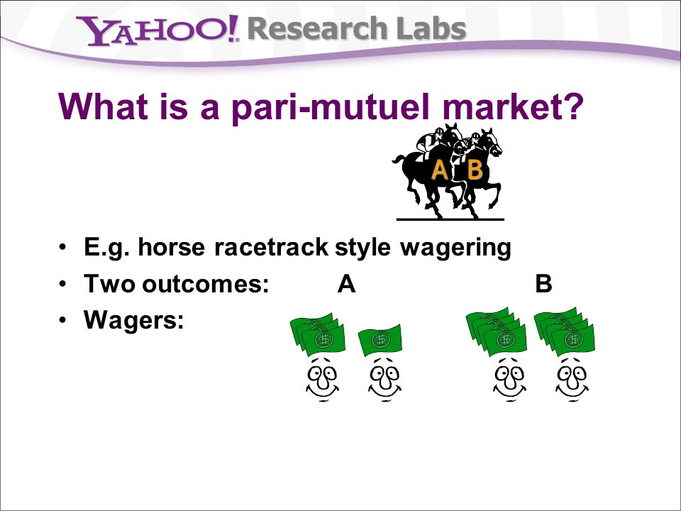 Research Labs What is a pari-mutuel market? E.g. horse racetrack style wagering Two outcomes: A B Wagers: AB