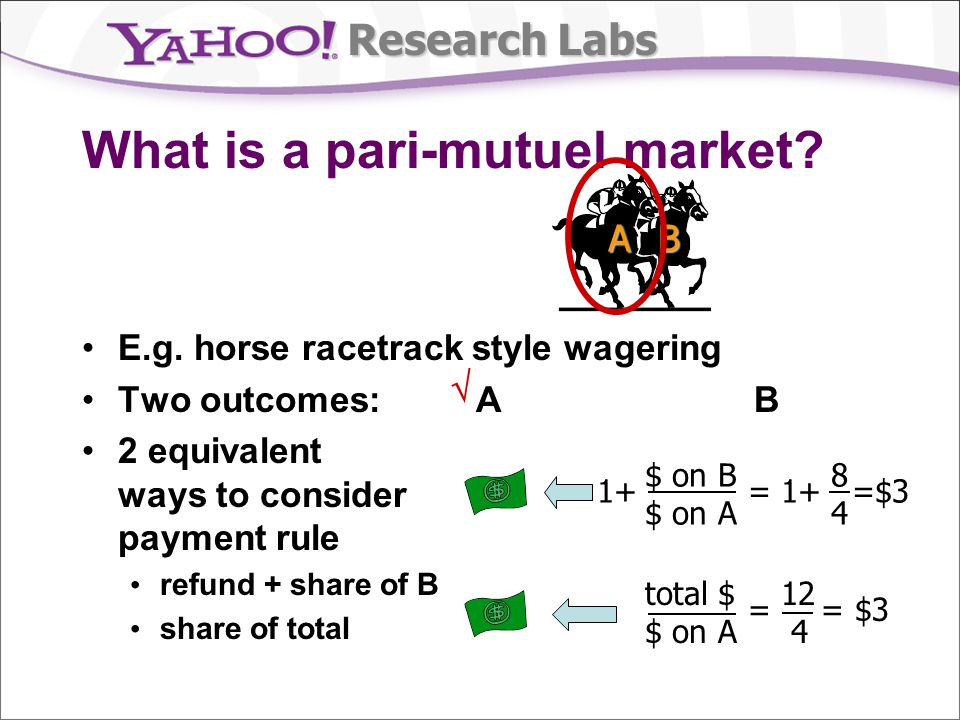 Research Labs What is a pari-mutuel market? E.g. horse racetrack style wagering Two outcomes: A B 2 equivalent ways to consider payment rule refund +