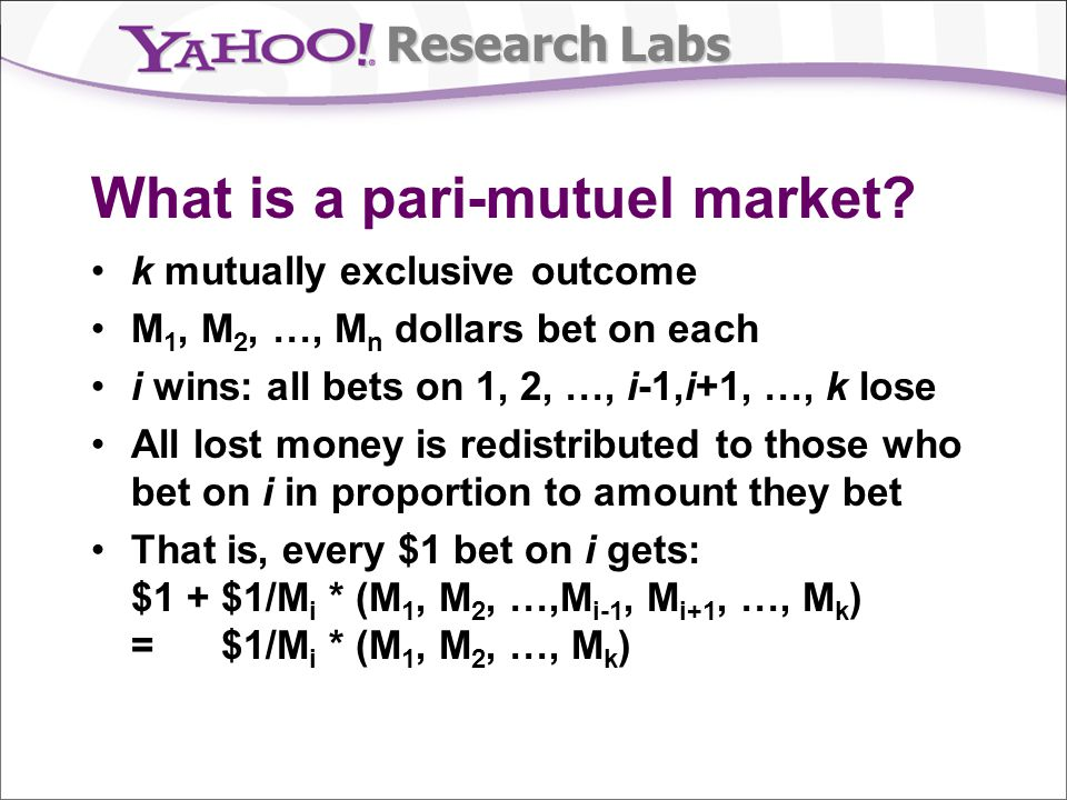 Research Labs What is a pari-mutuel market? k mutually exclusive outcome M 1, M 2, …, M n dollars bet on each i wins: all bets on 1, 2, …, i-1,i+1, …,